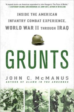 Grunts: Inside the American Infantry Combat Experience, World War II Through Iraq
