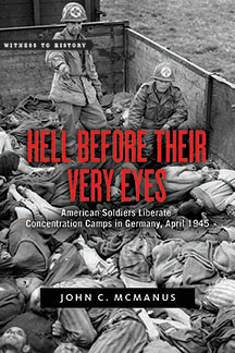 Hell Before Their Very Eyes: American Soldiers Liberate Concentration Camps in Germany, April 1945